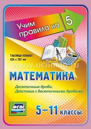 Математика. Десятичные дроби. Действия с десятичными дробями. 5-11 классы. Таблица-плакат 420х297 ,(Формат А3 свернут в А5)