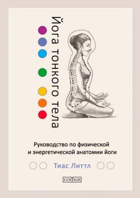 Йога тонкого тела: Руководство по физической и энергетической анатомии йоги. Литтл Тиас
