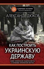 Дюков А.Р. Как построить украинскую державу. Абвер, украинские националисты и кровавые этнические чистки
