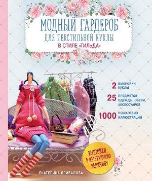 Привалова Е.С. Модный гардероб для текстильной куклы в стиле Тильда. Полное практическое руководство. Мастер-классы и выкройки