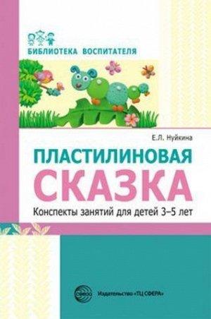Пластилиновая сказка. Конспекты занятий для детей 3—5 лет/ Нуйкина Е.Л.