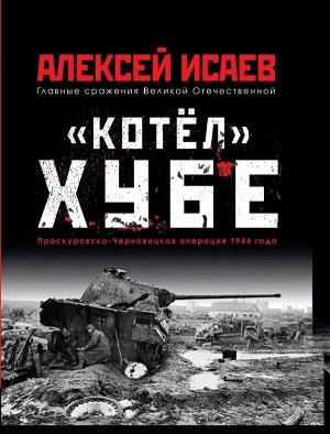 Исаев А.В. Котёл» Хубе. Проскуровско-Черновицкая операция 1944 года