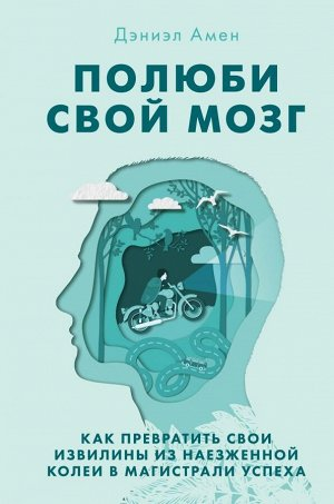 Амен Д.Дж. Полюби свой мозг. Как превратить свои извилины из наезженной колеи в магистрали успеха