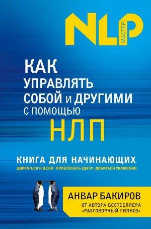Бакиров А.К. Как управлять собой и другими с помощью НЛП. Книга для начинающих