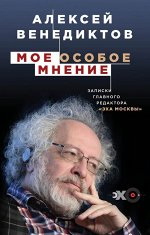 Венедиктов А.А. Мое особое мнение. Записки главного редактора «Эха Москвы»