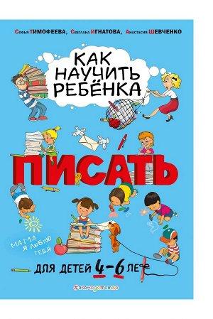 Тимофеева С.А., Игнатова С.В., Шевченко А.А. Как научить ребёнка писать: для детей от 4 до 6 лет
