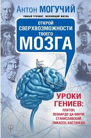 Могучий Антон Открой сверхвозможности твоего мозга. Уроки гениев: Платон, Леонардо да Винчи, Станиславский, Пикассо, Кастанеда