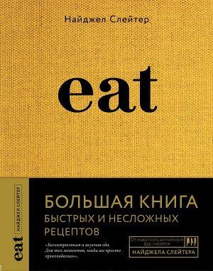 Найджел Слейтер Eat. Большая книга быстрых и несложных рецептов
