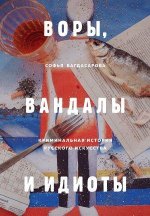 Багдасарова С.А. ВОРЫ, ВАНДАЛЫ И ИДИОТЫ: Криминальная история русского искусства