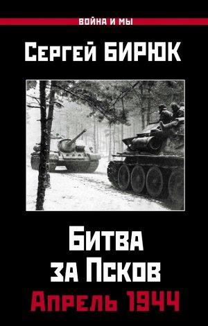 Бирюк С. Апрель 1944. Битва за Псков