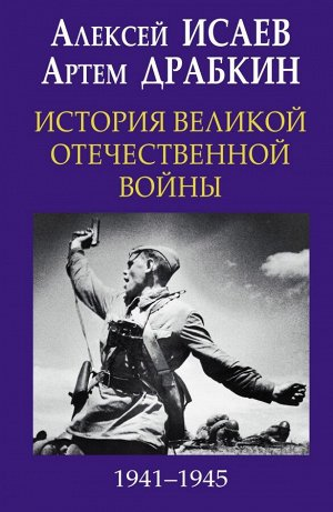Исаев А.В., Драбкин А.В. История Великой Отечественной войны 1941-1945 гг. в одном томе