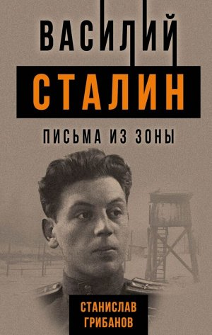 Грибанов С.В. Василий Сталин. Письма из зоны