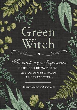 Мёрфи-Хискок Э. Green Witch. Полный путеводитель по природной магии трав, цветов, эфирных масел и многому другому