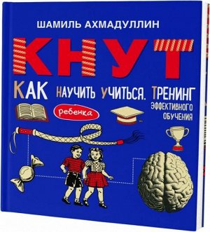 КНУТ. Как научить ребенка учиться. Тренинг эффективного обучения