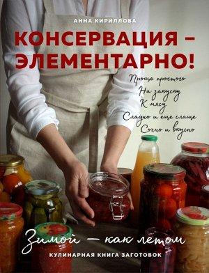 Анна Кириллова КОНСЕРВАЦИЯ — ЭЛЕМЕНТАРНО! Кулинарная книга заготовок
