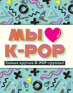 Мы любим K-POP: Самые крутые K-POP-группы! Неофициальный фанбук
