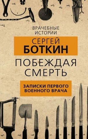 Боткин С.П. Побеждая смерть. Записки первого военного врача
