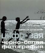 Цифровая черно-белая фотография: Практическое руководство 144стр., 220х190х12 мммм, Мягкая обложка