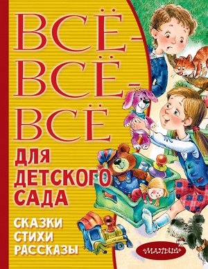 Маршак С.Я., Бианки В.В., Чуковский К.И. Все-все-все для детского сада. Сказки, стихи, рассказы