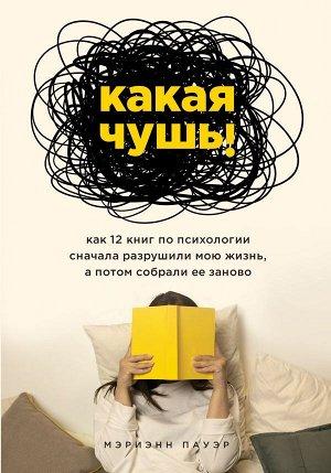 Пауэр Мэриэнн Какая чушь. Как 12 книг по психологии сначала разрушили мою жизнь, а потом собрали ее заново