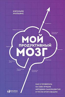 Мой продуктивный мозг Как я проверила на себе лучшие методики саморазвития и что из этого вышло