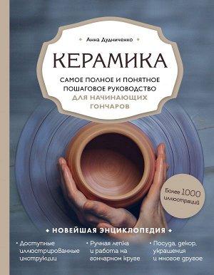 Дудниченко А.А. Керамика. Самое полное и понятное пошаговое руководство для начинающих гончаров