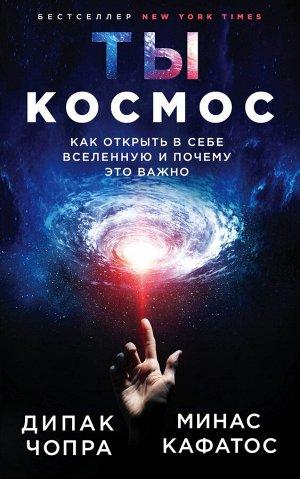 Чопра Д., Кафатос М. Ты - Космос. Как открыть в себе Вселенную и почему это важно (нов.оф)