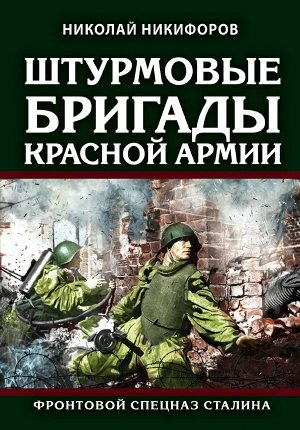 Никифоров Н.И. Штурмовые бригады Красной Армии: Фронтовой спецназ Сталина