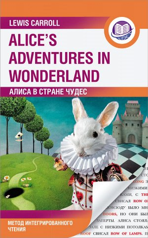 Кэрролл Л. Алиса в Стране Чудес = Alice's Adventures in Wonderland. Метод интегрированного чтения. Для любого уровня