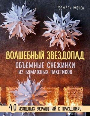 Мечел Р. ВОЛШЕБНЫЙ звездопад. Объемные снежинки из бумажных пакетиков