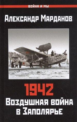Марданов А.А. 1942: Воздушная война в Заполярье. Книга Первая (1 января - 30 июня)