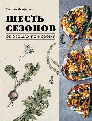 Джошуа Макфадден Шесть сезонов. Об овощах по-новому. Лауреат премии фонда Джеймса Бирда в номинации «Лучшая книга о растительной кулинарии»
