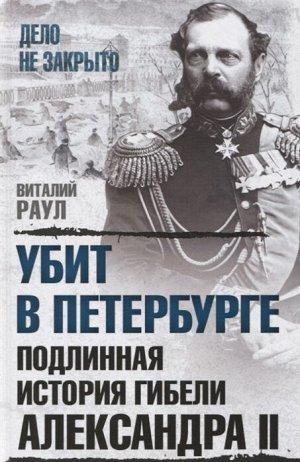 Раул В.М. Убит в Петербурге. Подлинная история гибели Александра II