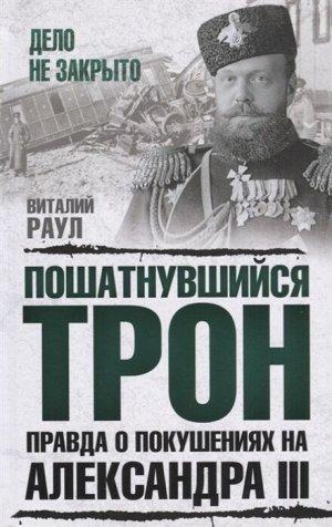 Раул В.М. Пошатнувшийся трон. Правда о покушениях на Александра III