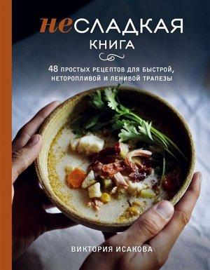 Исакова В.Э. Несладкая книга. 48 простых рецептов для быстрой, неторопливой и ленивой трапезы