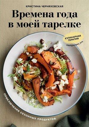 Кристина Черняховская Времена года в моей тарелке. Приключения сезонных продуктов