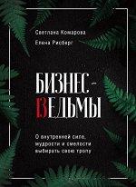 Комарова С.Ю., Рисберг Е.А. Бизнес-ведьмы. О внутренней силе, мудрости и смелости выбирать свою тропу