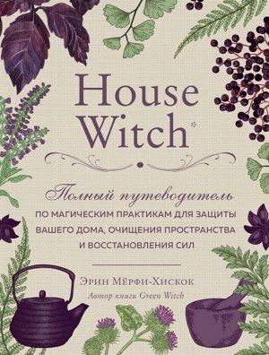 Мёрфи-Хискок Э. House Witch. Полный путеводитель по магическим практикам для защиты вашего дома, очищения пространства и восстановления сил