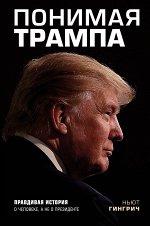 Гингрич Н. Понимая Трампа. Правдивая история о человеке, а не о президенте