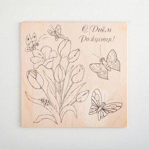 """Доска для выжигания """"С Днём Рождения!"""" тюльпаны, бабочки"""