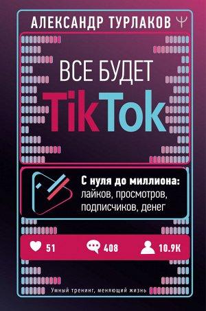 Турлаков Александр Все будет ТikТоk. С нуля до миллиона: лайков, просмотров, подписчиков, денег