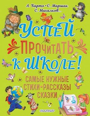 Михалков С.В.,Барто А.Л., Маршак С.Я. Успей прочитать к школе! Самые нужные стихи, рассказы, сказки