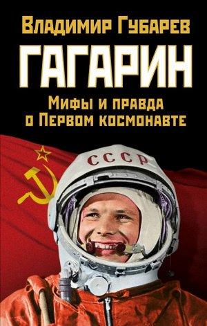 Губарев В.С. Гагарин. Мифы и правда о Первом космонавте