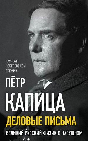 Капица П.Л. Деловые письма. Великий русский физик о насущном