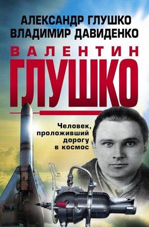 Глушко А.В., Давиденок В. Валентин Глушко : Человек, проложивший дорогу в космос