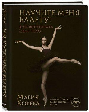 Уценка. Мария Хорева: Научите меня балету! Как воспитать свое тело