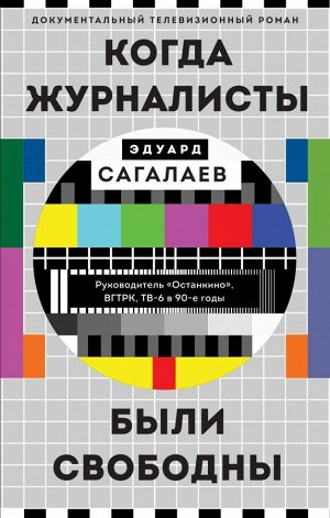 Сагалаев Э.М. Когда журналисты были свободны: Документальный телевизионный роман