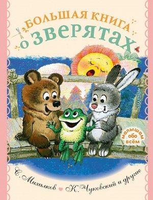 Михалков С.В., Чуковский К.И. и др. Большая книга о зверятах. Стихи, сказки, рассказы
