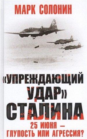 Солонин М.С. Упреждающий удар» Сталина. 25 июня – глупость или агрессия?