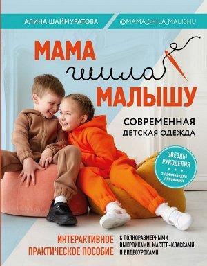 Шаймуратова А.И. Мама шила малышу. Современная детская одежда. Интерактивное практическое пособие с выкройками, мастер-классами и видеоуроками